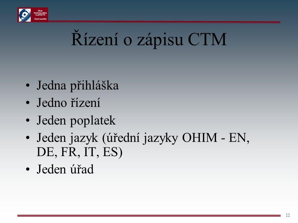ÚŘAD PRŮMYSLOVÉHO VLASTNICTVÍ Česká republika 11 Řízení o zápisu CTM Jedna přihláška Jedno řízení Jeden poplatek Jeden jazyk (úřední jazyky OHIM - EN,