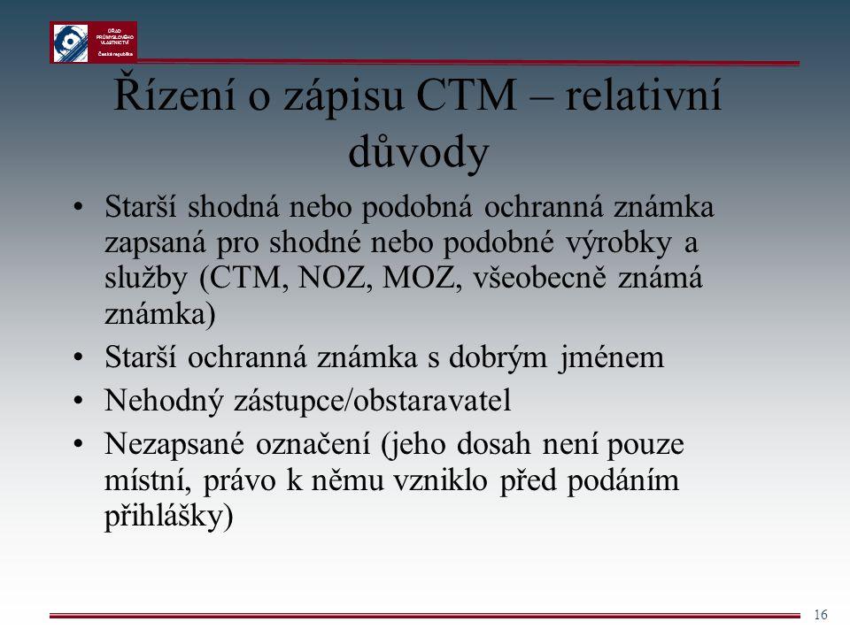 ÚŘAD PRŮMYSLOVÉHO VLASTNICTVÍ Česká republika 16 Řízení o zápisu CTM – relativní důvody Starší shodná nebo podobná ochranná známka zapsaná pro shodné