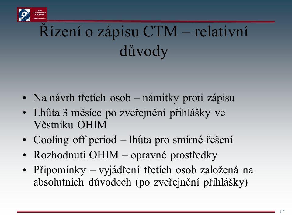 ÚŘAD PRŮMYSLOVÉHO VLASTNICTVÍ Česká republika 17 Řízení o zápisu CTM – relativní důvody Na návrh třetích osob – námitky proti zápisu Lhůta 3 měsíce po