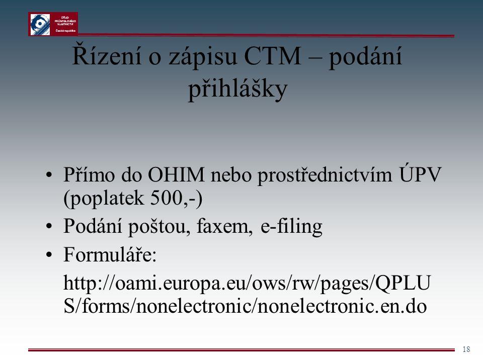 ÚŘAD PRŮMYSLOVÉHO VLASTNICTVÍ Česká republika 18 Řízení o zápisu CTM – podání přihlášky Přímo do OHIM nebo prostřednictvím ÚPV (poplatek 500,-) Podání