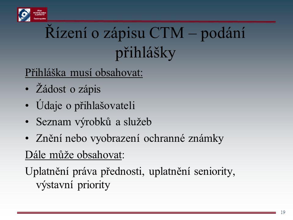ÚŘAD PRŮMYSLOVÉHO VLASTNICTVÍ Česká republika 19 Řízení o zápisu CTM – podání přihlášky Přihláška musí obsahovat: Žádost o zápis Údaje o přihlašovatel