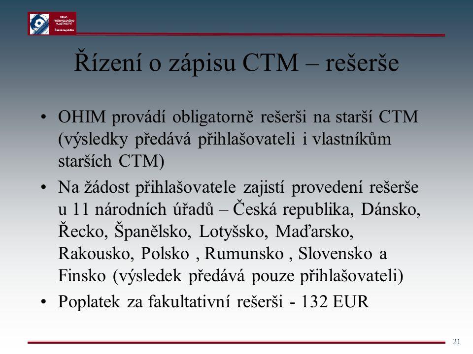 ÚŘAD PRŮMYSLOVÉHO VLASTNICTVÍ Česká republika 21 Řízení o zápisu CTM – rešerše OHIM provádí obligatorně rešerši na starší CTM (výsledky předává přihla