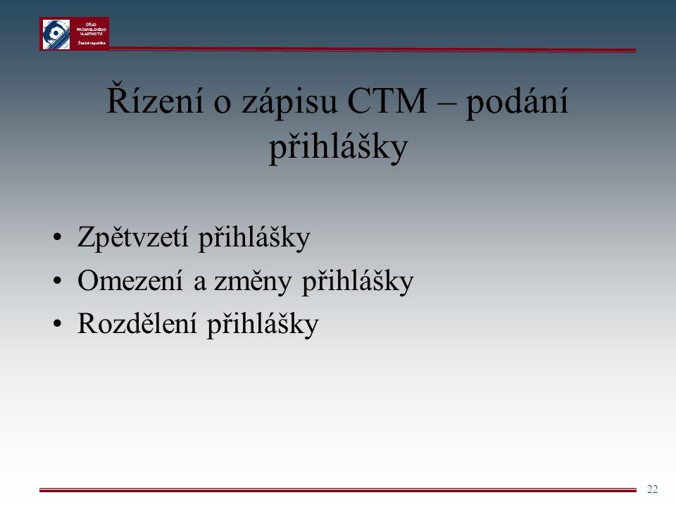 ÚŘAD PRŮMYSLOVÉHO VLASTNICTVÍ Česká republika 22 Řízení o zápisu CTM – podání přihlášky Zpětvzetí přihlášky Omezení a změny přihlášky Rozdělení přihlá