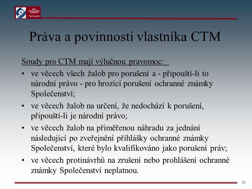 ÚŘAD PRŮMYSLOVÉHO VLASTNICTVÍ Česká republika 28 Práva a povinnosti vlastníka CTM Soudy pro CTM mají výlučnou pravomoc: ve věcech všech žalob pro poru