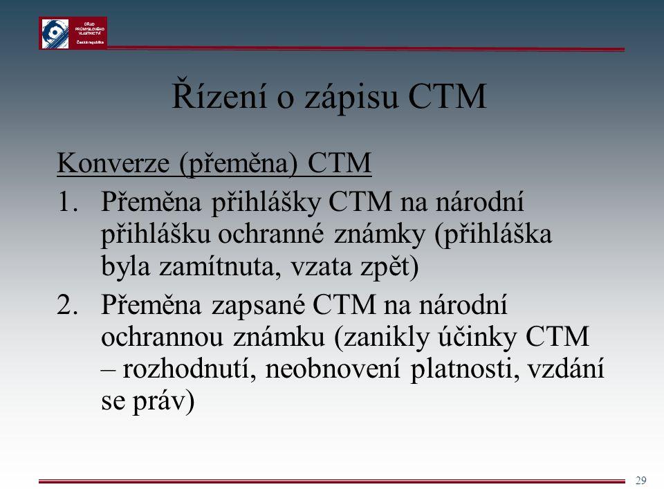 ÚŘAD PRŮMYSLOVÉHO VLASTNICTVÍ Česká republika 29 Řízení o zápisu CTM Konverze (přeměna) CTM 1.Přeměna přihlášky CTM na národní přihlášku ochranné znám