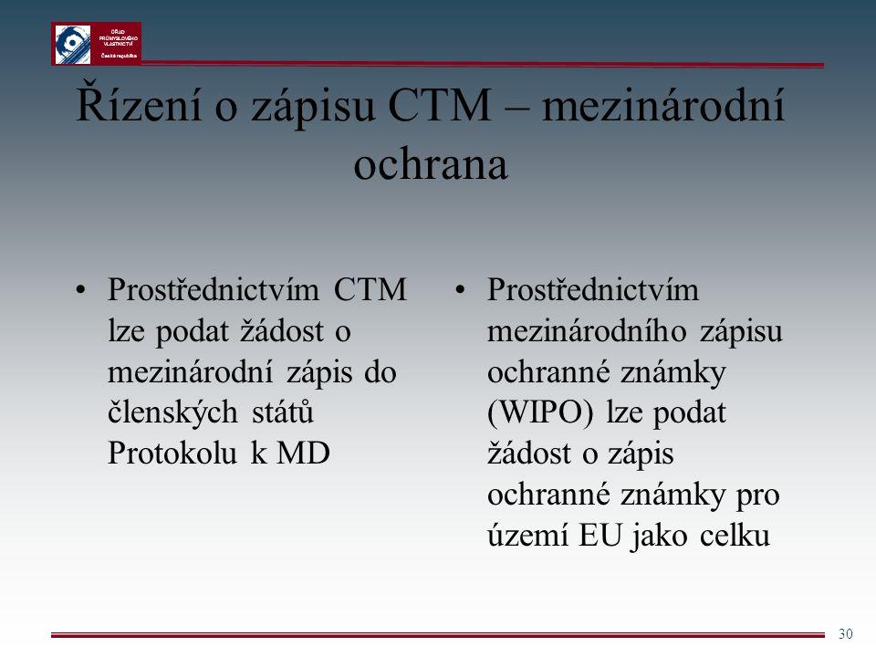 ÚŘAD PRŮMYSLOVÉHO VLASTNICTVÍ Česká republika 30 Řízení o zápisu CTM – mezinárodní ochrana Prostřednictvím CTM lze podat žádost o mezinárodní zápis do