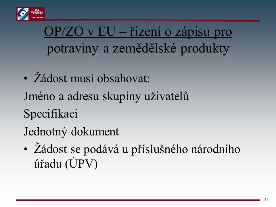 ÚŘAD PRŮMYSLOVÉHO VLASTNICTVÍ Česká republika 43 OP/ZO v EU – řízení o zápisu pro potraviny a zemědělské produkty Žádost musí obsahovat: Jméno a adres