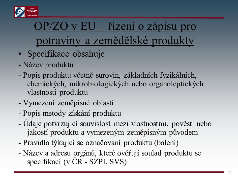 ÚŘAD PRŮMYSLOVÉHO VLASTNICTVÍ Česká republika 44 OP/ZO v EU – řízení o zápisu pro potraviny a zemědělské produkty Specifikace obsahuje - Název produkt