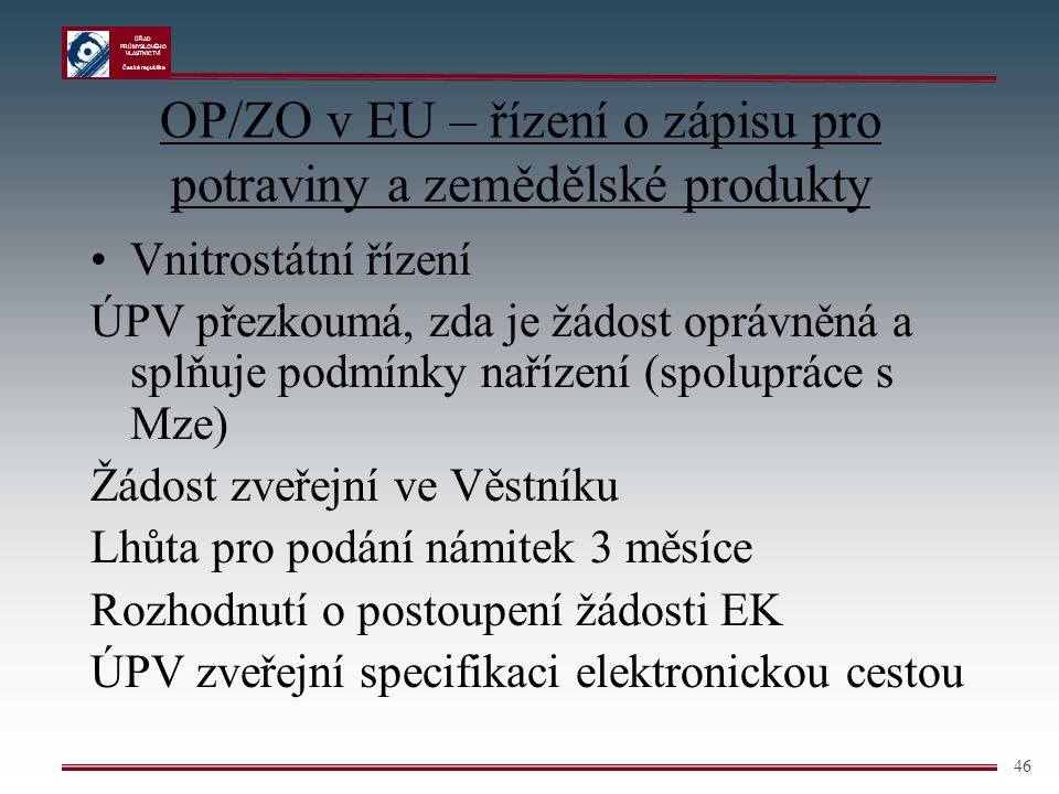 ÚŘAD PRŮMYSLOVÉHO VLASTNICTVÍ Česká republika 46 OP/ZO v EU – řízení o zápisu pro potraviny a zemědělské produkty Vnitrostátní řízení ÚPV přezkoumá, z