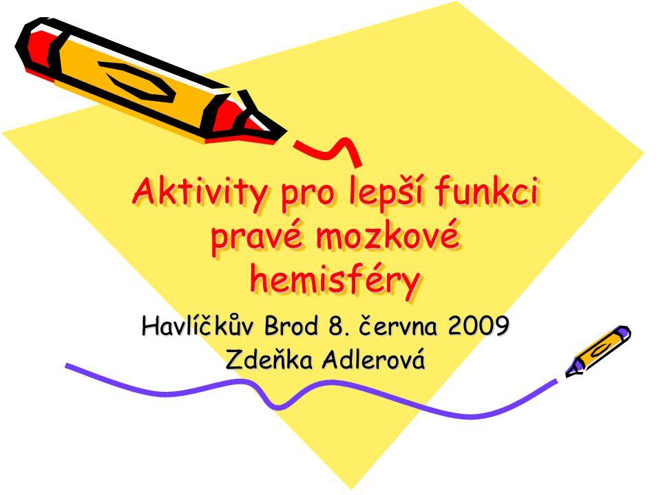Aktivity pro lepší funkci pravé mozkové hemisféry Havlíčkův Brod 8. června 2009 Zdeňka Adlerová
