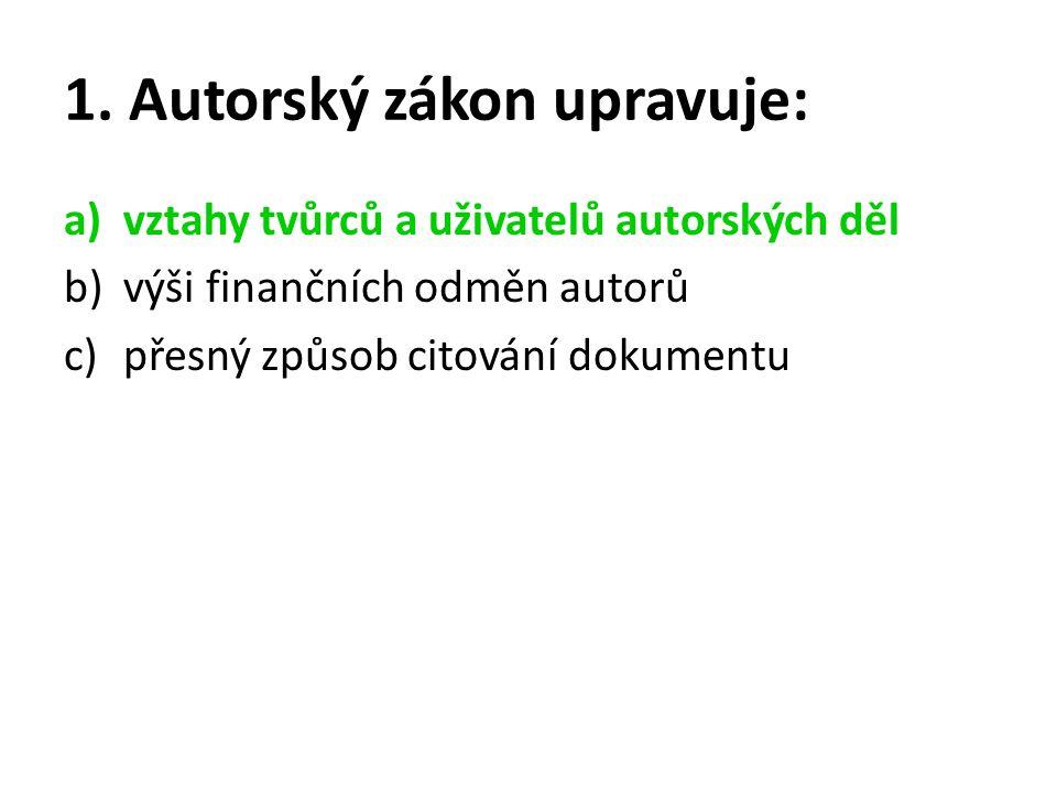 1. Autorský zákon upravuje: a)vztahy tvůrců a uživatelů autorských děl b)výši finančních odměn autorů c)přesný způsob citování dokumentu