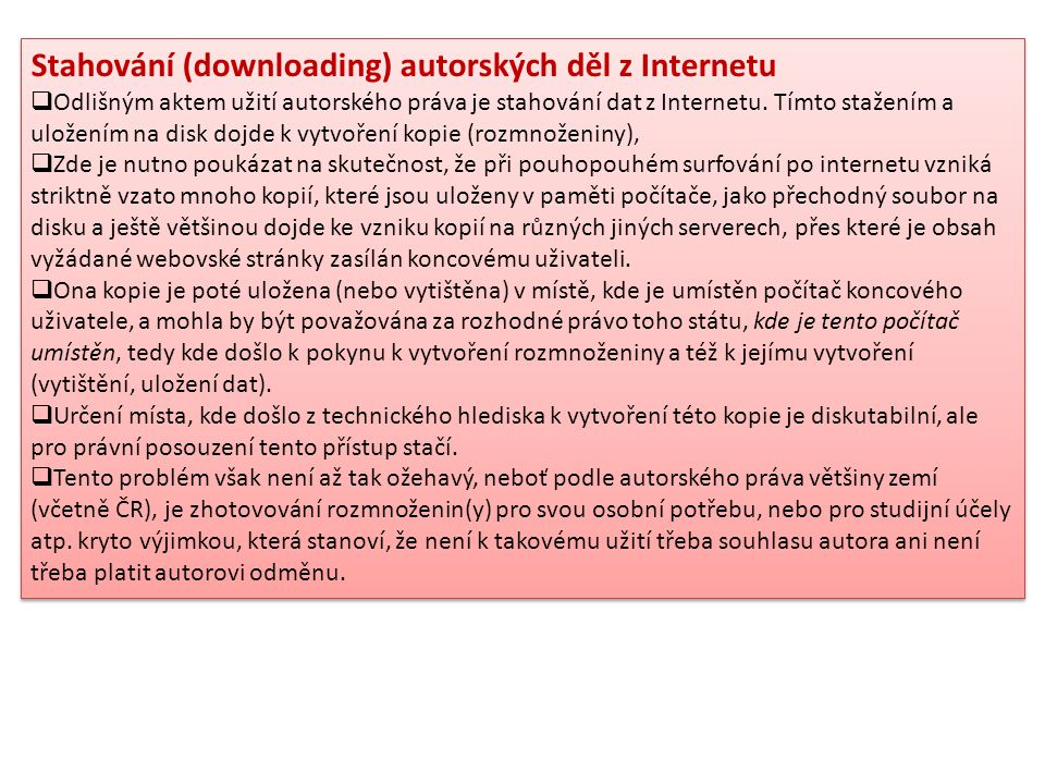 Stahování (downloading) autorských děl z Internetu  Odlišným aktem užití autorského práva je stahování dat z Internetu. Tímto stažením a uložením na