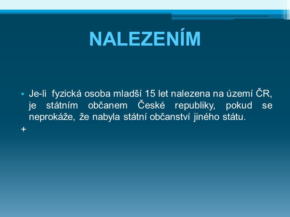 NALEZENÍM Je-li fyzická osoba mladší 15 let nalezena na území ČR, je státním občanem České republiky, pokud se neprokáže, že nabyla státní občanství j