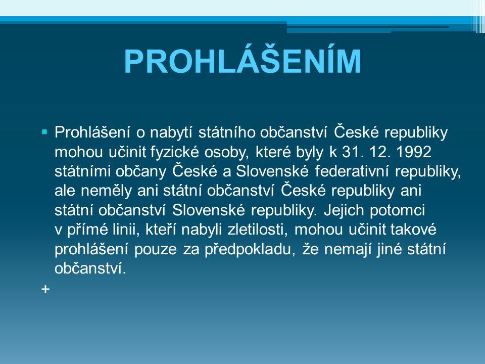 PROHLÁŠENÍM  Prohlášení o nabytí státního občanství České republiky mohou učinit fyzické osoby, které byly k 31. 12. 1992 státními občany České a Slo