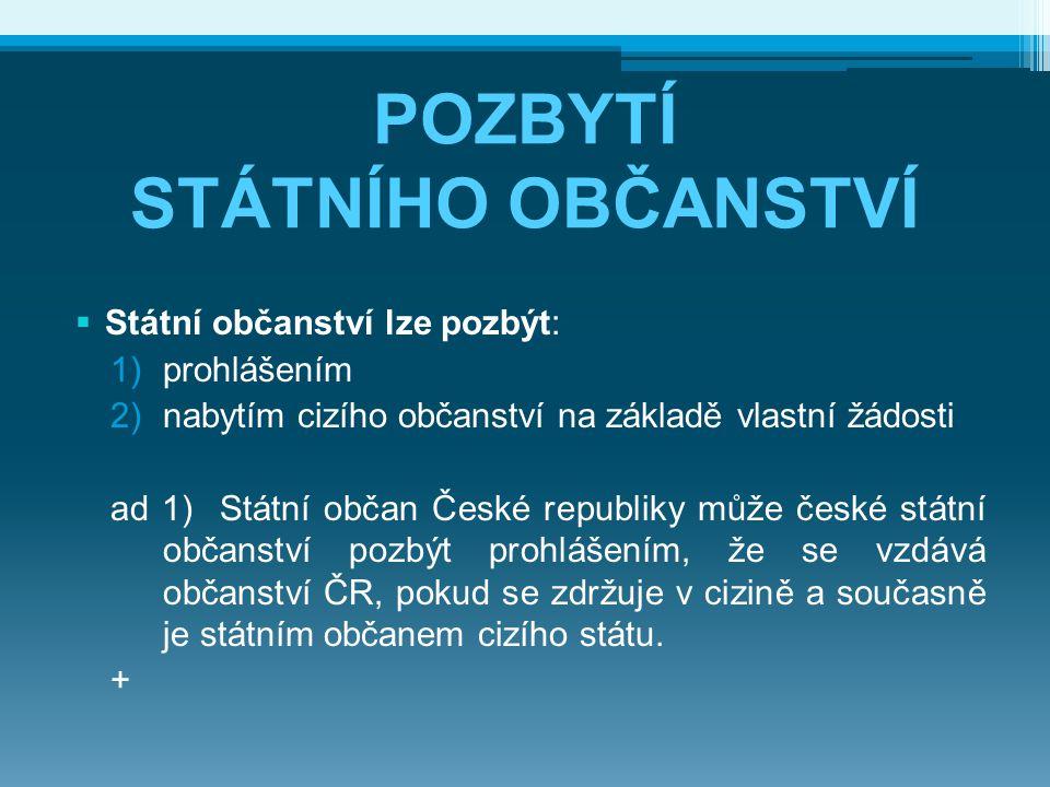 POZBYTÍ STÁTNÍHO OBČANSTVÍ  Státní občanství lze pozbýt: 1)prohlášením 2)nabytím cizího občanství na základě vlastní žádosti ad 1) Státní občan České