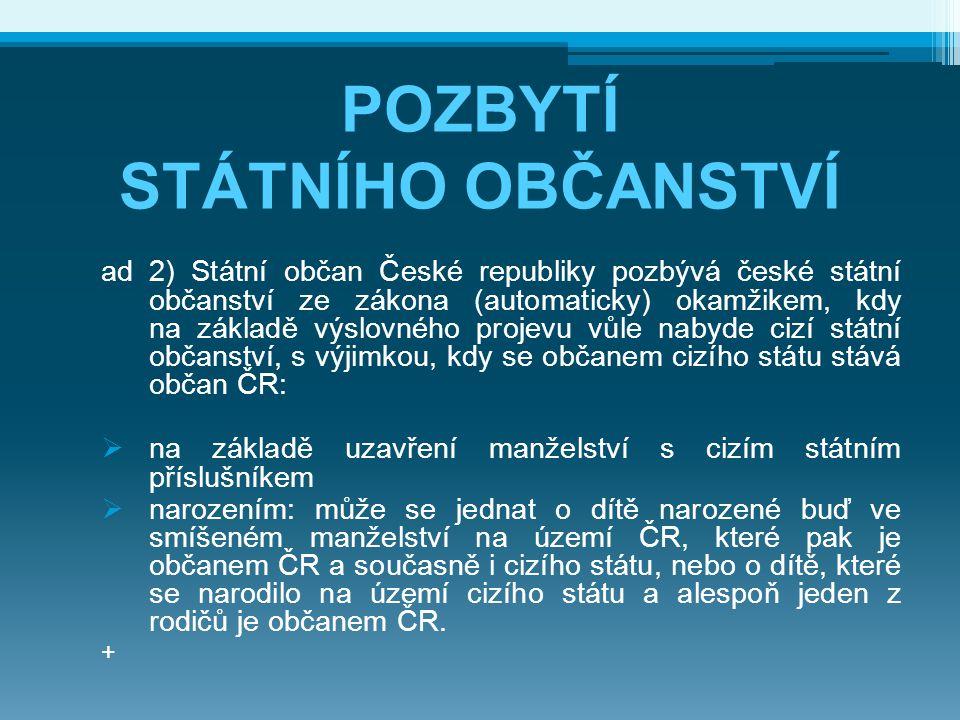 POZBYTÍ STÁTNÍHO OBČANSTVÍ ad 2) Státní občan České republiky pozbývá české státní občanství ze zákona (automaticky) okamžikem, kdy na základě výslovn