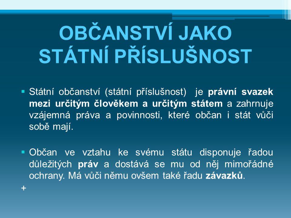 OBČANSTVÍ JAKO STÁTNÍ PŘÍSLUŠNOST  Státní občanství (státní příslušnost) je právní svazek mezi určitým člověkem a určitým státem a zahrnuje vzájemná