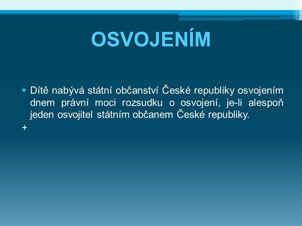 OSVOJENÍM  Dítě nabývá státní občanství České republiky osvojením dnem právní moci rozsudku o osvojení, je-li alespoň jeden osvojitel státním občanem