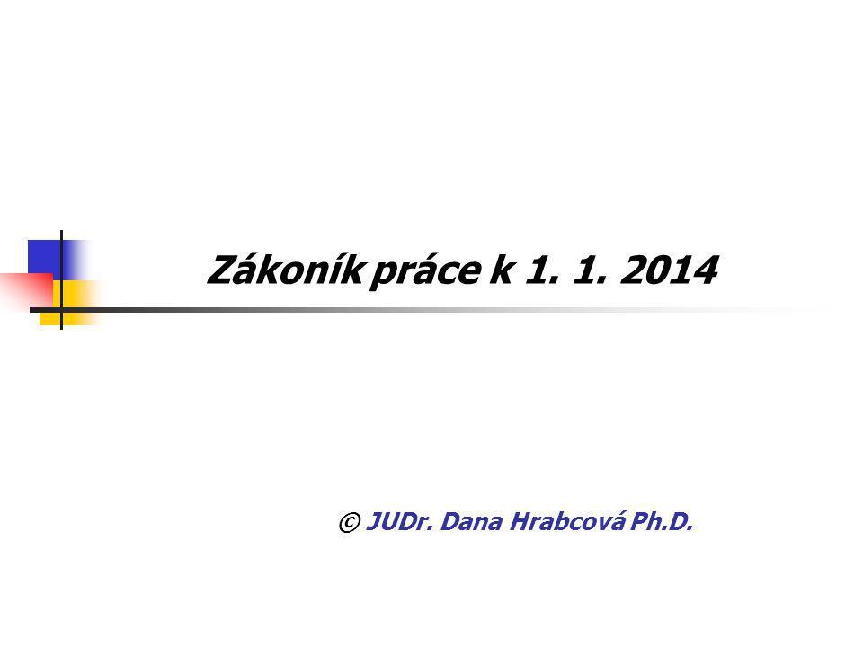 Zákoník práce k 1. 1. 2014 © JUDr. Dana Hrabcová Ph.D.