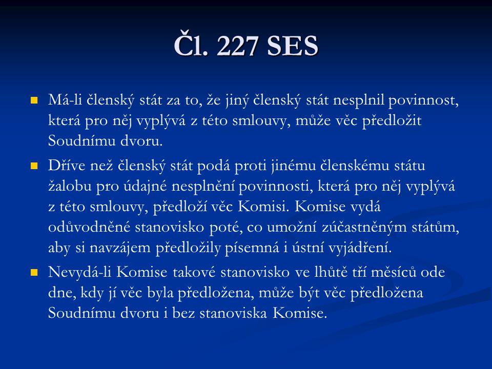 Čl. 227 SES Má-li členský stát za to, že jiný členský stát nesplnil povinnost, která pro něj vyplývá z této smlouvy, může věc předložit Soudnímu dvoru