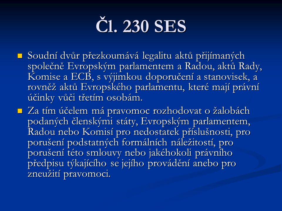 Čl. 230 SES Soudní dvůr přezkoumává legalitu aktů přijímaných společně Evropským parlamentem a Radou, aktů Rady, Komise a ECB, s výjimkou doporučení a