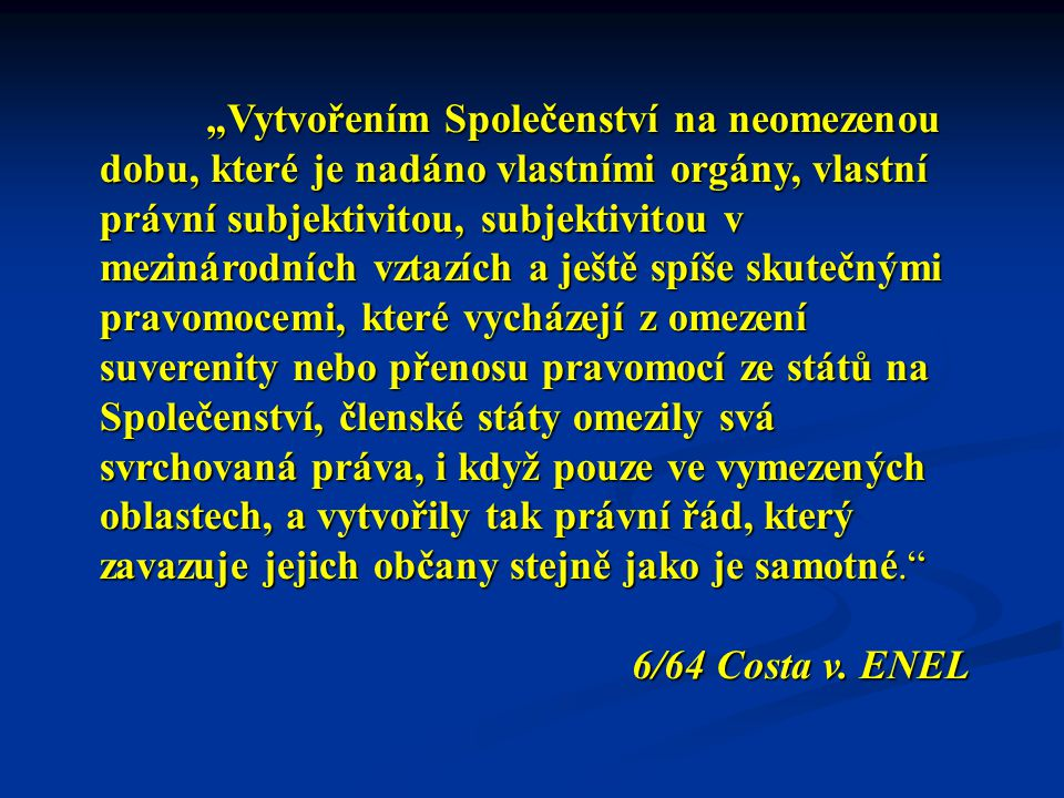 """""""Vytvořením Společenství na neomezenou dobu, které je nadáno vlastními orgány, vlastní právní subjektivitou, subjektivitou v mezinárodních vztazích a ještě spíše skutečnými pravomocemi, které vycházejí z omezení suverenity nebo přenosu pravomocí ze států na Společenství, členské státy omezily svá svrchovaná práva, i když pouze ve vymezených oblastech, a vytvořily tak právní řád, který zavazuje jejich občany stejně jako je samotné. 6/64 Costa v."""
