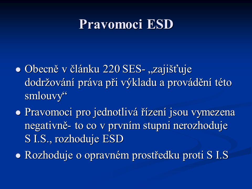 """Pravomoci ESD Obecně v článku 220 SES- """"zajišťuje dodržování práva při výkladu a provádění této smlouvy Obecně v článku 220 SES- """"zajišťuje dodržování práva při výkladu a provádění této smlouvy Pravomoci pro jednotlivá řízení jsou vymezena negativně- to co v prvním stupni nerozhoduje S I.S., rozhoduje ESD Pravomoci pro jednotlivá řízení jsou vymezena negativně- to co v prvním stupni nerozhoduje S I.S., rozhoduje ESD Rozhoduje o opravném prostředku proti S I.S Rozhoduje o opravném prostředku proti S I.S"""
