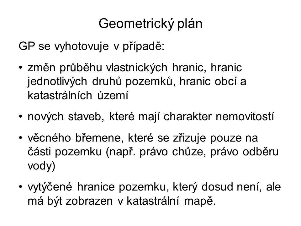 Geometrický plán GP se vyhotovuje v případě: změn průběhu vlastnických hranic, hranic jednotlivých druhů pozemků, hranic obcí a katastrálních území nových staveb, které mají charakter nemovitostí věcného břemene, které se zřizuje pouze na části pozemku (např.
