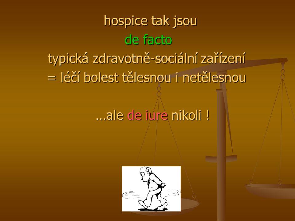 hospice tak jsou hospice tak jsou de facto de facto typická zdravotně-sociální zařízení = léčí bolest tělesnou i netělesnou …ale de iure nikoli ! …ale