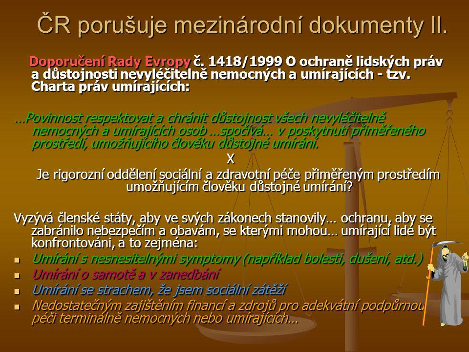 ČR porušuje mezinárodní dokumenty II. Doporučení Rady Evropy č. 1418/1999 O ochraně lidských práv a důstojnosti nevyléčitelně nemocných a umírajících