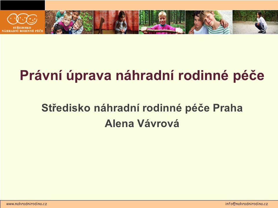 Právní úprava náhradní rodinné péče Středisko náhradní rodinné péče Praha Alena Vávrová www.nahradnirodina.cz info@nahradnirodina.cz