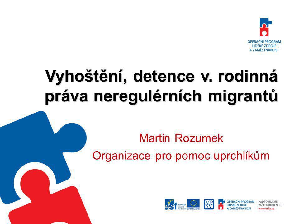 Vyhoštění, detence v. rodinná práva neregulérních migrantů Martin Rozumek Organizace pro pomoc uprchlíkům