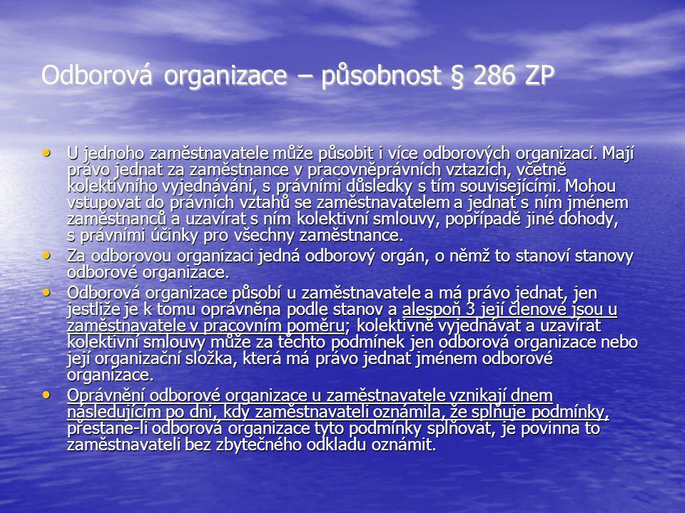 Odborová organizace – působnost § 286 ZP U jednoho zaměstnavatele může působit i více odborových organizací. Mají právo jednat za zaměstnance v pracov