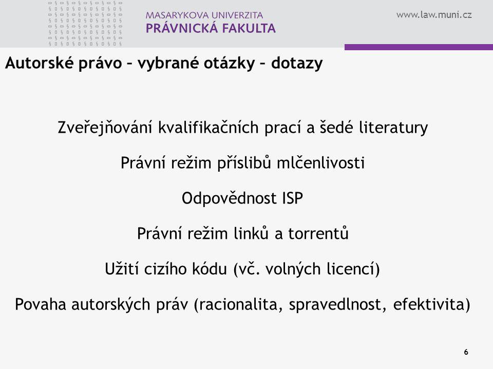 www.law.muni.cz 6 Autorské právo – vybrané otázky – dotazy Zveřejňování kvalifikačních prací a šedé literatury Právní režim příslibů mlčenlivosti Odpovědnost ISP Právní režim linků a torrentů Užití cizího kódu (vč.