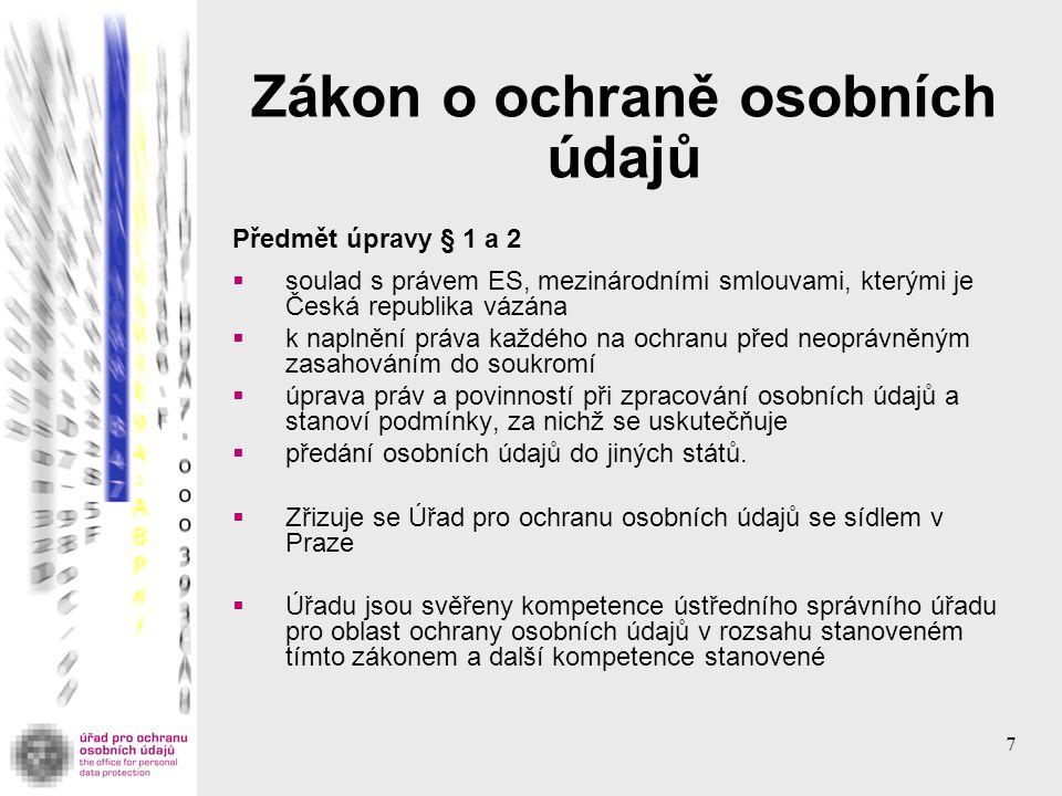7 Zákon o ochraně osobních údajů Předmět úpravy § 1 a 2  soulad s právem ES, mezinárodními smlouvami, kterými je Česká republika vázána  k naplnění