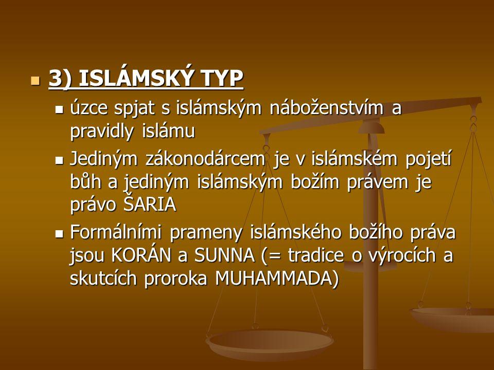 3) ISLÁMSKÝ TYP 3) ISLÁMSKÝ TYP úzce spjat s islámským náboženstvím a pravidly islámu úzce spjat s islámským náboženstvím a pravidly islámu Jediným zákonodárcem je v islámském pojetí bůh a jediným islámským božím právem je právo ŠARIA Jediným zákonodárcem je v islámském pojetí bůh a jediným islámským božím právem je právo ŠARIA Formálními prameny islámského božího práva jsou KORÁN a SUNNA (= tradice o výrocích a skutcích proroka MUHAMMADA) Formálními prameny islámského božího práva jsou KORÁN a SUNNA (= tradice o výrocích a skutcích proroka MUHAMMADA)