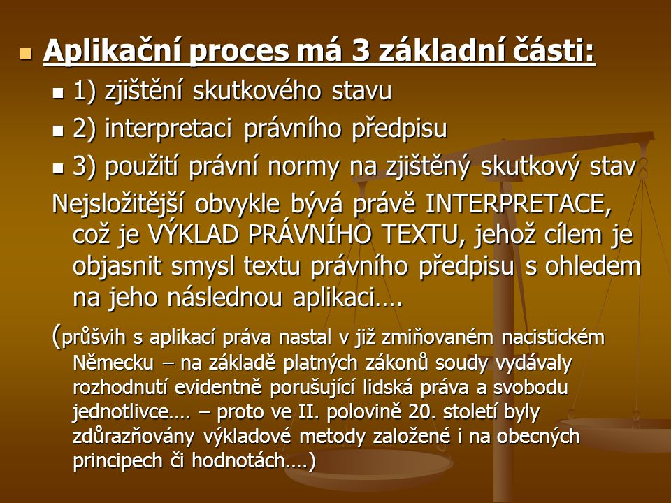 Aplikační proces má 3 základní části: Aplikační proces má 3 základní části: 1) zjištění skutkového stavu 1) zjištění skutkového stavu 2) interpretaci právního předpisu 2) interpretaci právního předpisu 3) použití právní normy na zjištěný skutkový stav 3) použití právní normy na zjištěný skutkový stav Nejsložitější obvykle bývá právě INTERPRETACE, což je VÝKLAD PRÁVNÍHO TEXTU, jehož cílem je objasnit smysl textu právního předpisu s ohledem na jeho následnou aplikaci….