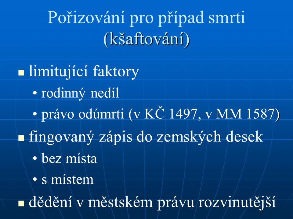 (kšaftování) Pořizování pro případ smrti (kšaftování) limitující faktory rodinný nedíl )právo odúmrti (v KČ 1497, v MM 1587) fingovaný zápis do zemský