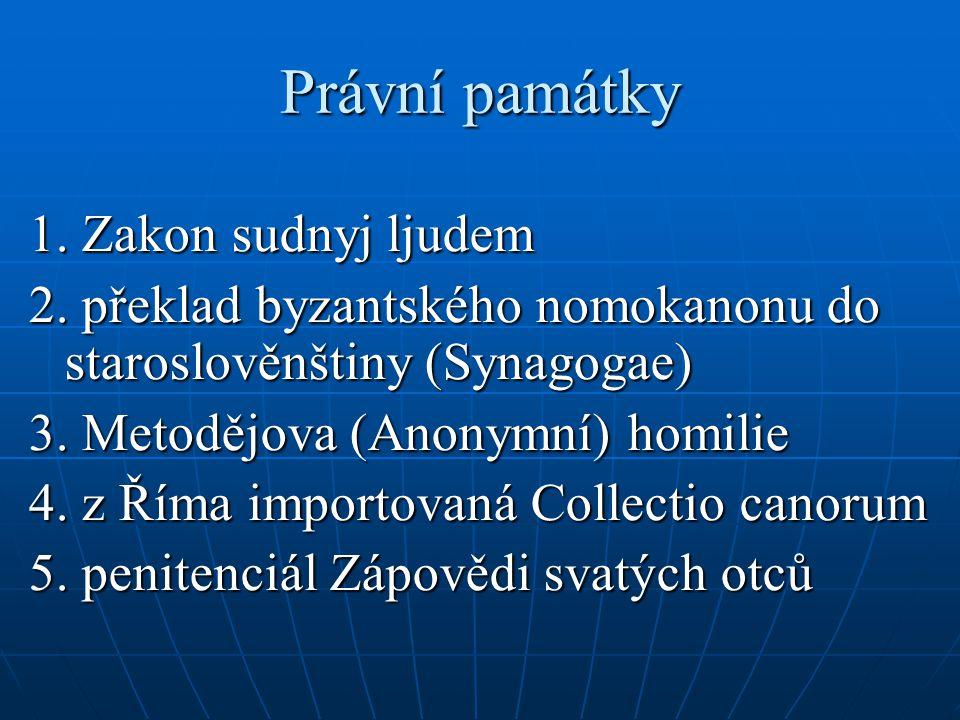 Právní památky 1. Zakon sudnyj ljudem 2. překlad byzantského nomokanonu do staroslověnštiny (Synagogae) 3. Metodějova (Anonymní) homilie 4. z Říma imp