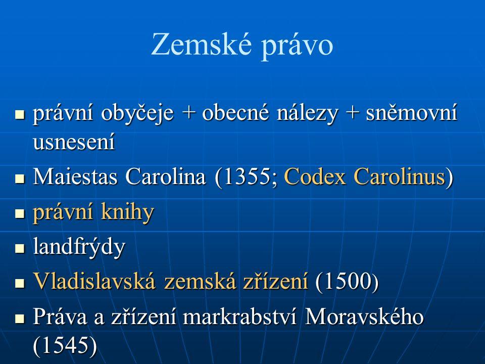 Zemské právo právní obyčeje + obecné nálezy + sněmovní usnesení právní obyčeje + obecné nálezy + sněmovní usnesení Maiestas Carolina (1355; Codex Caro