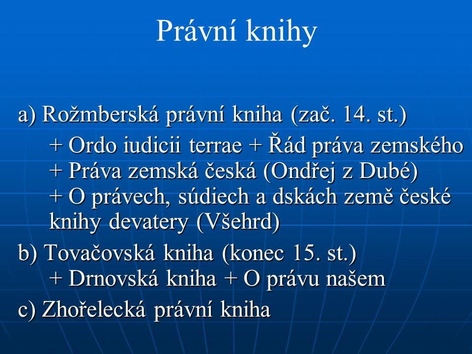 Právní knihy a) Rožmberská právní kniha (zač. 14. st.) + Ordo iudicii terrae + Řád práva zemského + Práva zemská česká (Ondřej z Dubé) + O právech, sú