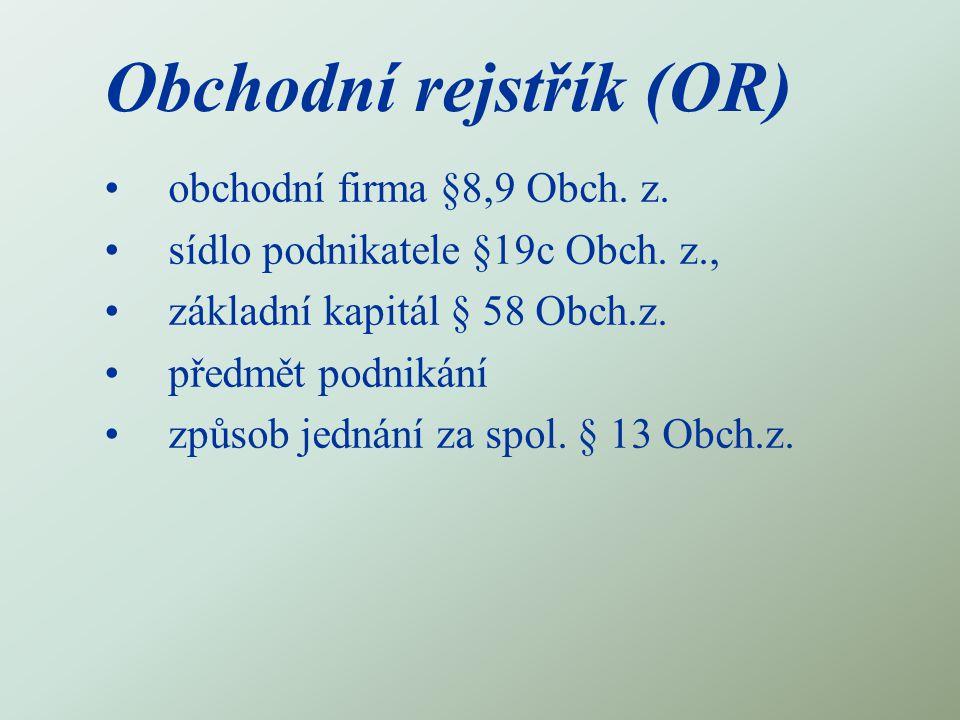 Obchodní rejstřík (OR) obchodní firma §8,9 Obch. z. sídlo podnikatele §19c Obch. z., základní kapitál § 58 Obch.z. předmět podnikání způsob jednání za