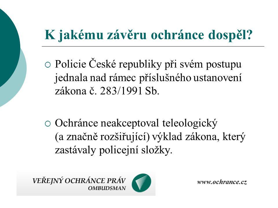 K jakému závěru ochránce dospěl?  Policie České republiky při svém postupu jednala nad rámec příslušného ustanovení zákona č. 283/1991 Sb.  Ochránce