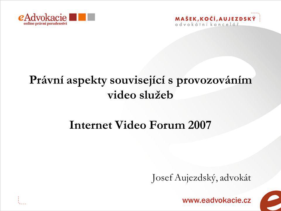 Právní aspekty související s provozováním video služeb Internet Video Forum 2007 Josef Aujezdský, advokát