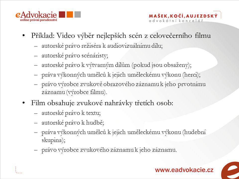 Příklad: Video výběr nejlepších scén z celovečerního filmu –autorské právo režiséra k audiovizuálnímu dílu; –autorské právo scénáristy; –autorské právo k výtvarným dílům (pokud jsou obsaženy); –práva výkonných umělců k jejich uměleckému výkonu (herci); –právo výrobce zvukově obrazového záznamu k jeho prvotnímu záznamu (výrobce filmu).