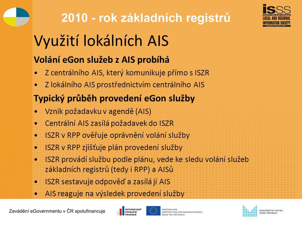 Využití lokálních AIS Volání eGon služeb z AIS probíhá Z centrálního AIS, který komunikuje přímo s ISZR Z lokálního AIS prostřednictvím centrálního AIS Typický průběh provedení eGon služby Vznik požadavku v agendě (AIS) Centrální AIS zasílá požadavek do ISZR ISZR v RPP ověřuje oprávnění volání služby ISZR v RPP zjišťuje plán provedení služby ISZR provádí službu podle plánu, vede ke sledu volání služeb základních registrů (tedy i RPP) a AISů ISZR sestavuje odpověď a zasílá jí AIS AIS reaguje na výsledek provedení služby