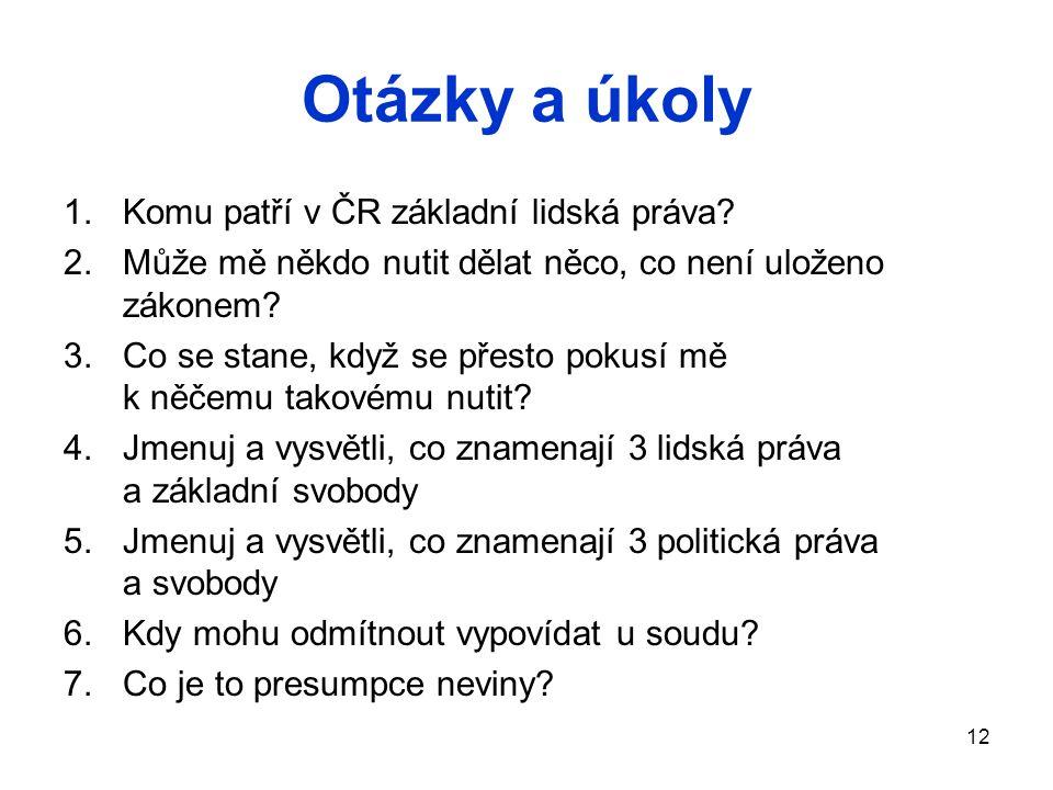 Otázky a úkoly 1.Komu patří v ČR základní lidská práva? 2.Může mě někdo nutit dělat něco, co není uloženo zákonem? 3.Co se stane, když se přesto pokus