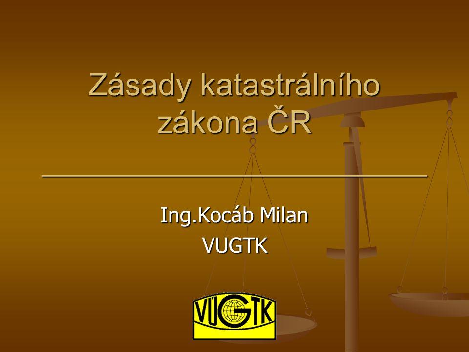 Zásady katastrálního zákona ČR ______________________ Ing.Kocáb Milan VUGTK