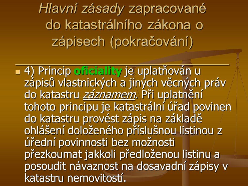 Hlavní zásady zapracované do katastrálního zákona o zápisech (pokračování) ____________________________ 4) Princip oficiality je uplatňován u zápisů v