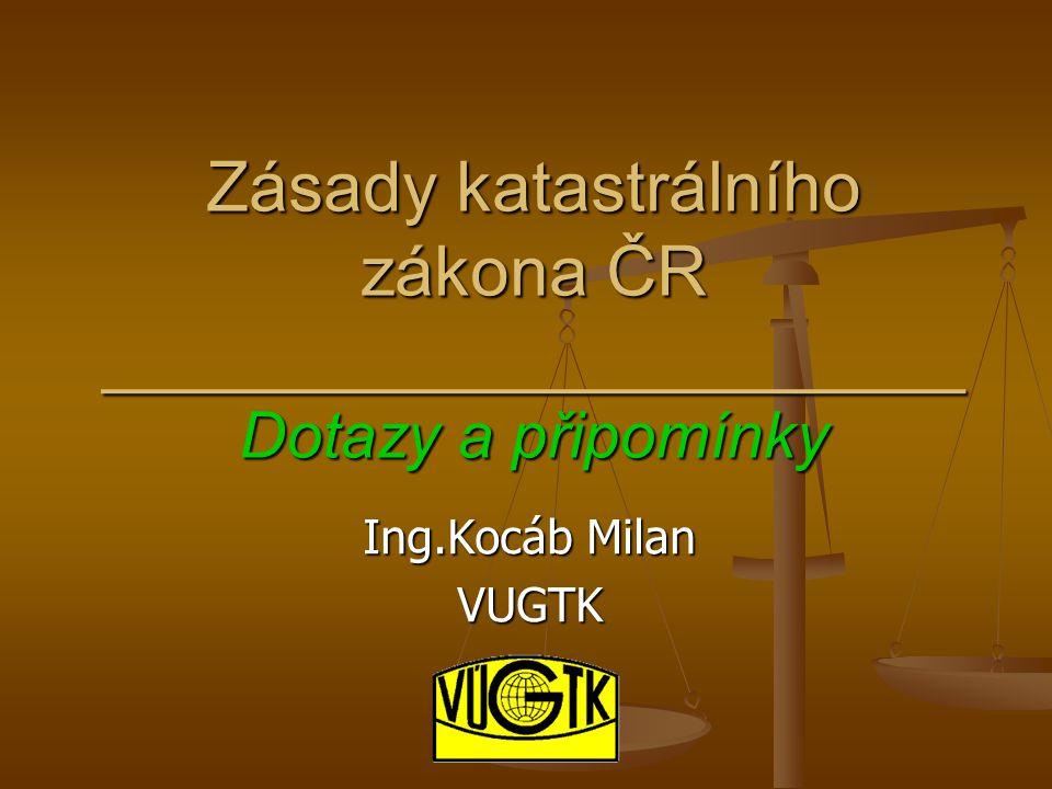 Zásady katastrálního zákona ČR ______________________ Dotazy a připomínky Ing.Kocáb Milan VUGTK